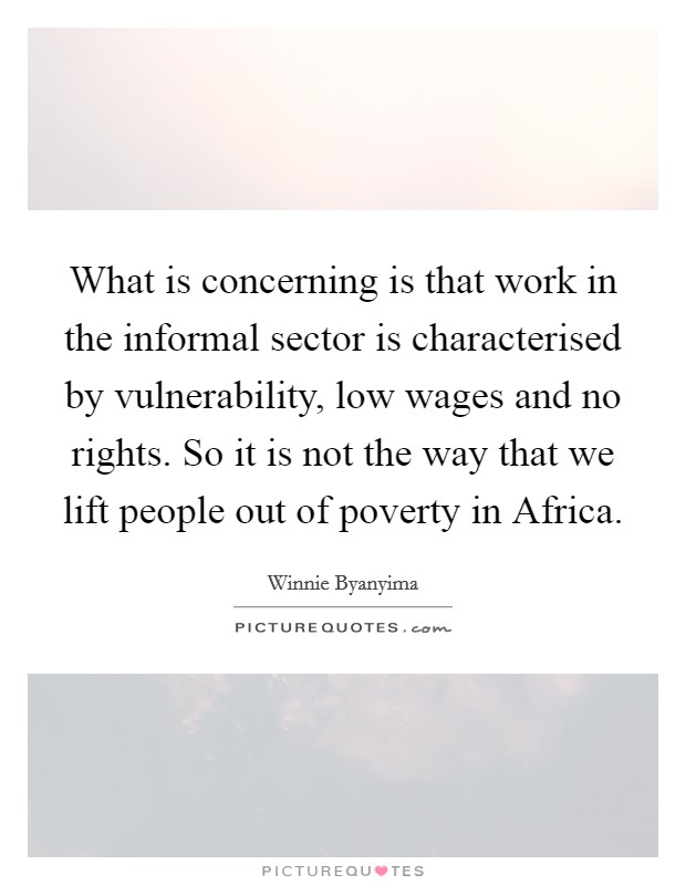 What is concerning is that work in the informal sector is characterised by vulnerability, low wages and no rights. So it is not the way that we lift people out of poverty in Africa Picture Quote #1