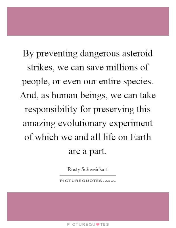 By preventing dangerous asteroid strikes, we can save millions of people, or even our entire species. And, as human beings, we can take responsibility for preserving this amazing evolutionary experiment of which we and all life on Earth are a part Picture Quote #1