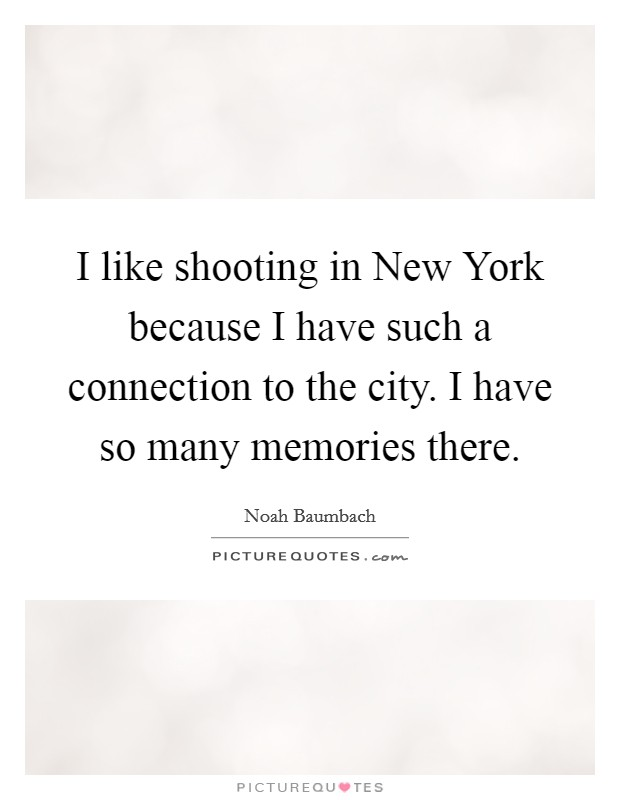 I like shooting in New York because I have such a connection to the city. I have so many memories there Picture Quote #1