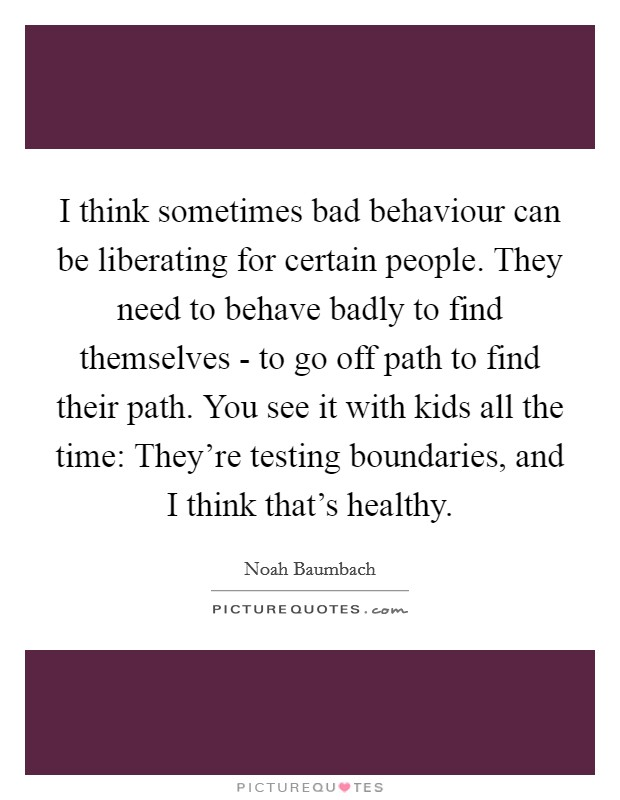 I think sometimes bad behaviour can be liberating for certain people. They need to behave badly to find themselves - to go off path to find their path. You see it with kids all the time: They're testing boundaries, and I think that's healthy Picture Quote #1