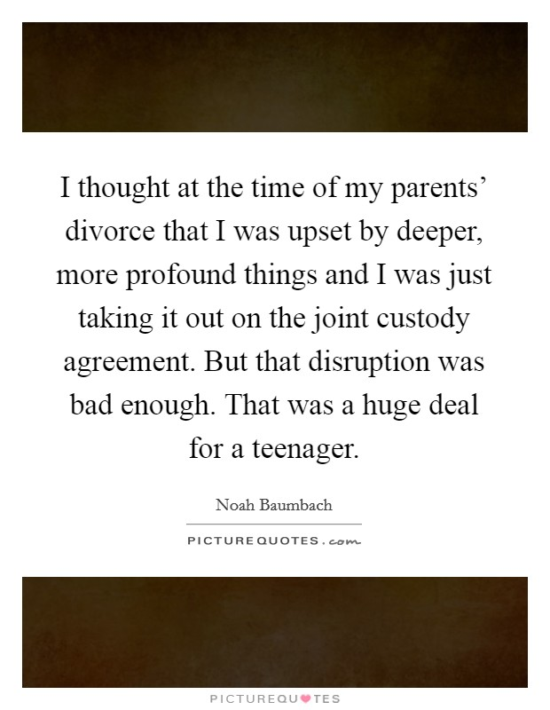 I thought at the time of my parents' divorce that I was upset by deeper, more profound things and I was just taking it out on the joint custody agreement. But that disruption was bad enough. That was a huge deal for a teenager Picture Quote #1