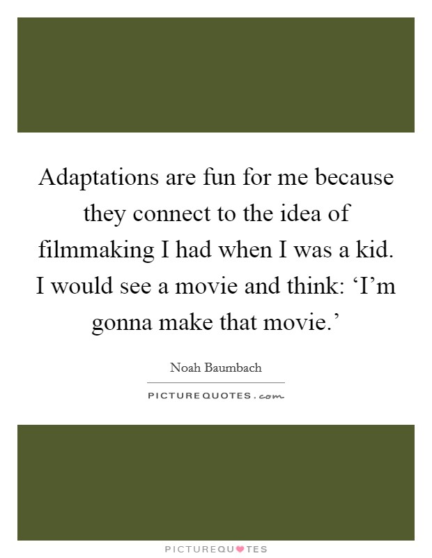 Adaptations are fun for me because they connect to the idea of filmmaking I had when I was a kid. I would see a movie and think: 'I'm gonna make that movie.' Picture Quote #1