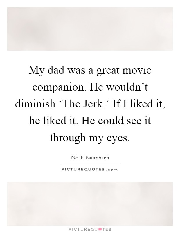 My dad was a great movie companion. He wouldn't diminish 'The Jerk.' If I liked it, he liked it. He could see it through my eyes Picture Quote #1