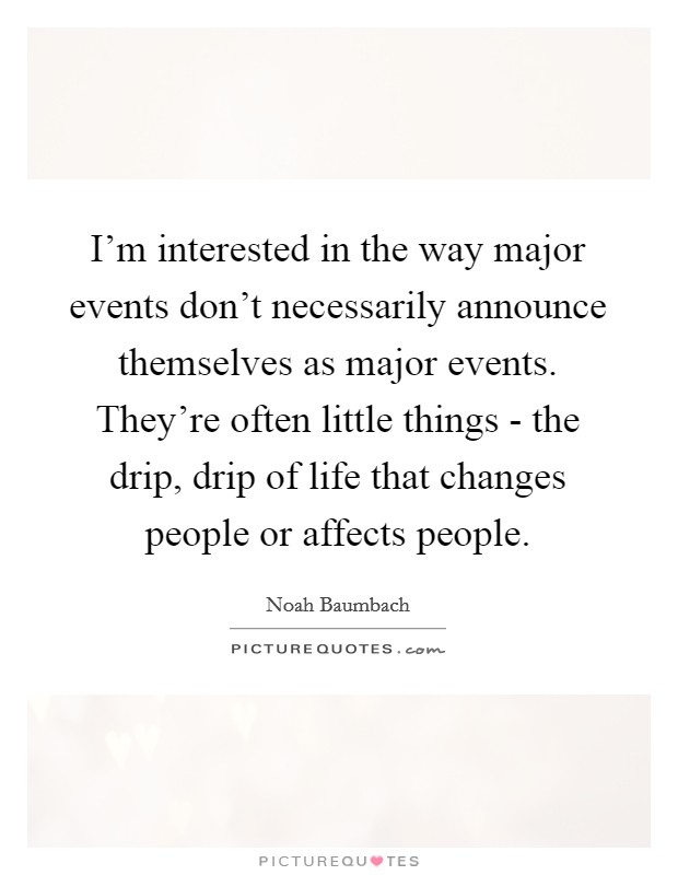 I'm interested in the way major events don't necessarily announce themselves as major events. They're often little things - the drip, drip of life that changes people or affects people Picture Quote #1