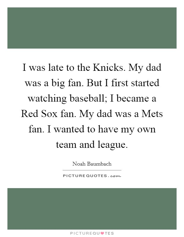 I was late to the Knicks. My dad was a big fan. But I first started watching baseball; I became a Red Sox fan. My dad was a Mets fan. I wanted to have my own team and league Picture Quote #1
