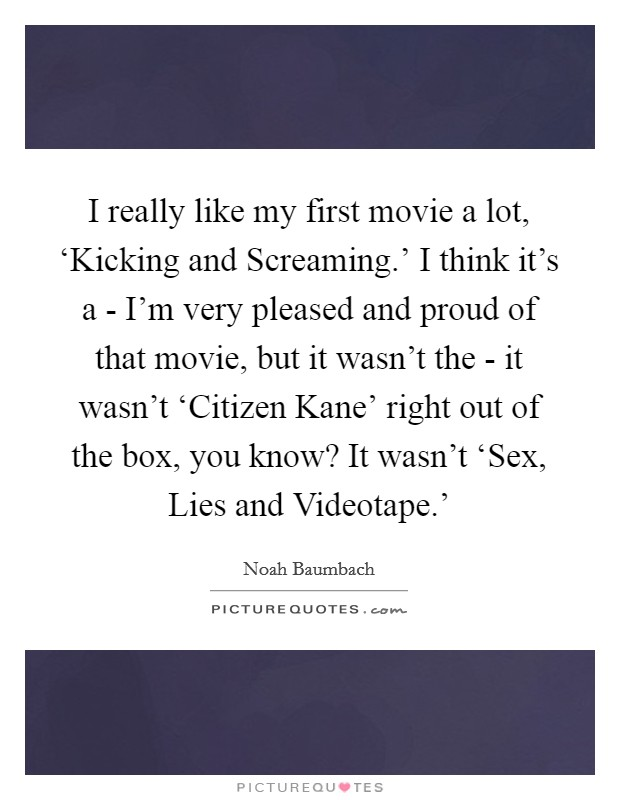 I really like my first movie a lot, 'Kicking and Screaming.' I think it's a - I'm very pleased and proud of that movie, but it wasn't the - it wasn't 'Citizen Kane' right out of the box, you know? It wasn't 'Sex, Lies and Videotape.' Picture Quote #1