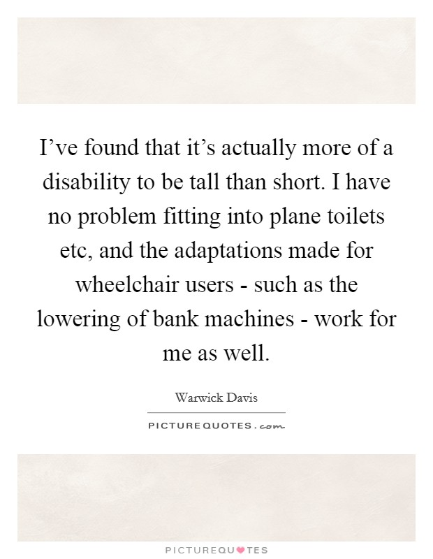 I've found that it's actually more of a disability to be tall than short. I have no problem fitting into plane toilets etc, and the adaptations made for wheelchair users - such as the lowering of bank machines - work for me as well Picture Quote #1