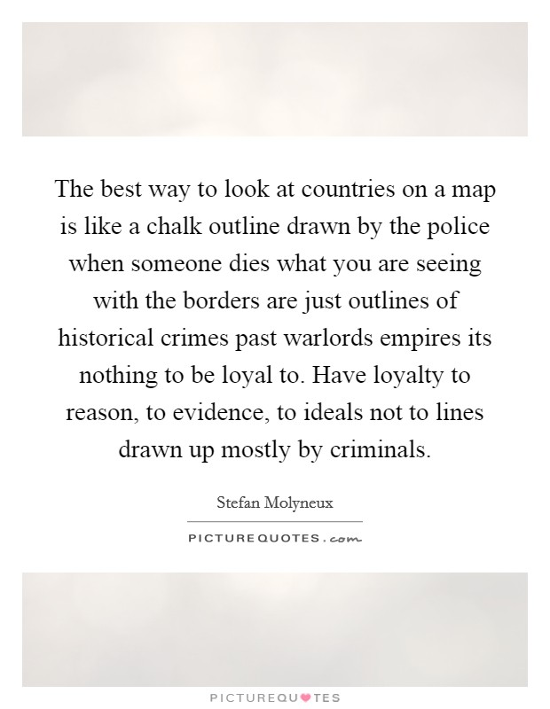 The best way to look at countries on a map is like a chalk outline drawn by the police when someone dies what you are seeing with the borders are just outlines of historical crimes past warlords empires its nothing to be loyal to. Have loyalty to reason, to evidence, to ideals not to lines drawn up mostly by criminals Picture Quote #1
