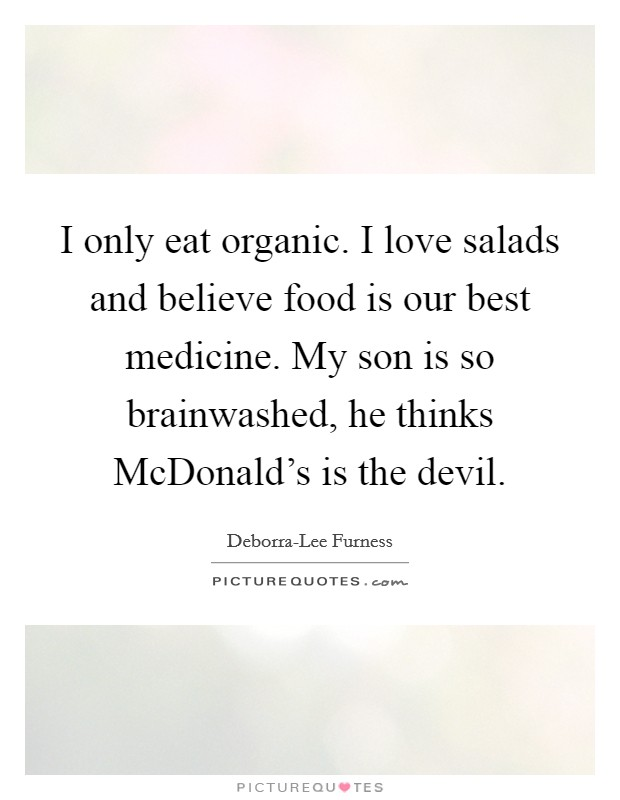 I only eat organic. I love salads and believe food is our best medicine. My son is so brainwashed, he thinks McDonald's is the devil Picture Quote #1