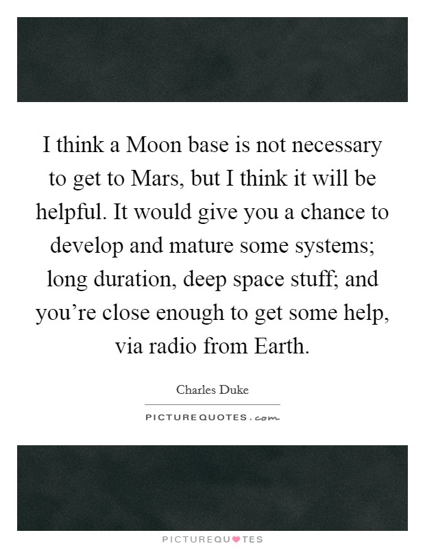 I think a Moon base is not necessary to get to Mars, but I think it will be helpful. It would give you a chance to develop and mature some systems; long duration, deep space stuff; and you're close enough to get some help, via radio from Earth Picture Quote #1