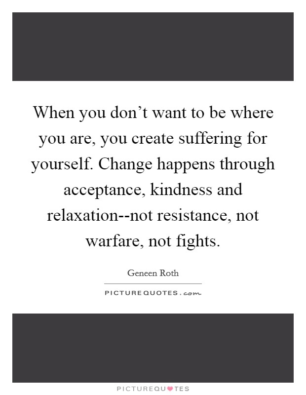 When you don't want to be where you are, you create suffering for yourself. Change happens through acceptance, kindness and relaxation--not resistance, not warfare, not fights Picture Quote #1