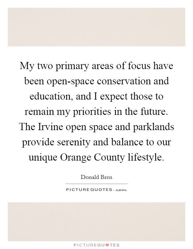 My two primary areas of focus have been open-space conservation and education, and I expect those to remain my priorities in the future. The Irvine open space and parklands provide serenity and balance to our unique Orange County lifestyle Picture Quote #1