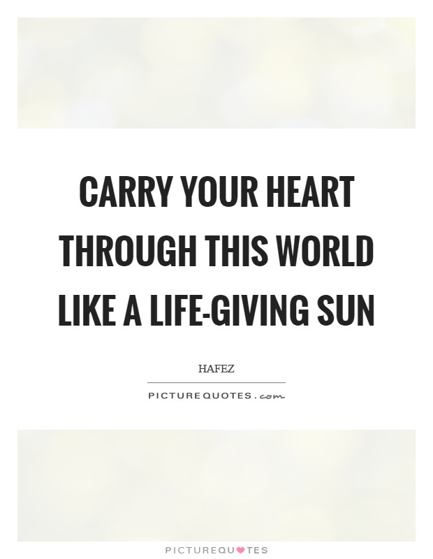 Carry your heart through this world like a life-giving sun Picture Quote #1