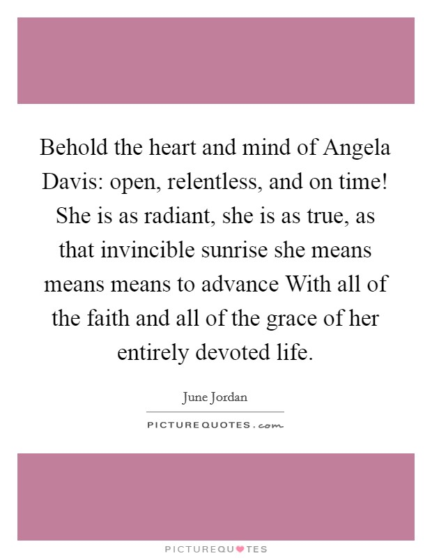 Behold the heart and mind of Angela Davis: open, relentless, and on time! She is as radiant, she is as true, as that invincible sunrise she means means means to advance With all of the faith and all of the grace of her entirely devoted life Picture Quote #1