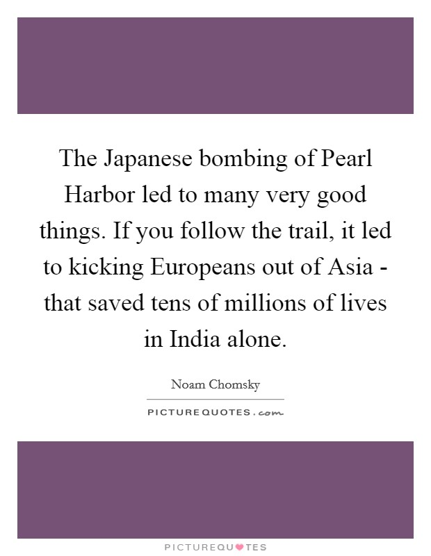 The Japanese bombing of Pearl Harbor led to many very good things. If you follow the trail, it led to kicking Europeans out of Asia - that saved tens of millions of lives in India alone Picture Quote #1