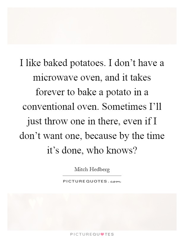 I like baked potatoes. I don't have a microwave oven, and it takes forever to bake a potato in a conventional oven. Sometimes I'll just throw one in there, even if I don't want one, because by the time it's done, who knows? Picture Quote #1