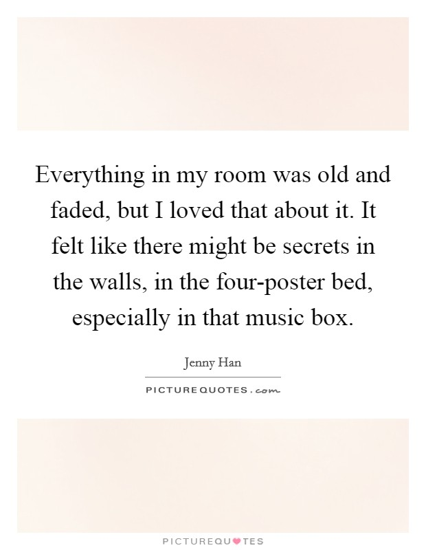 Everything in my room was old and faded, but I loved that about it. It felt like there might be secrets in the walls, in the four-poster bed, especially in that music box Picture Quote #1