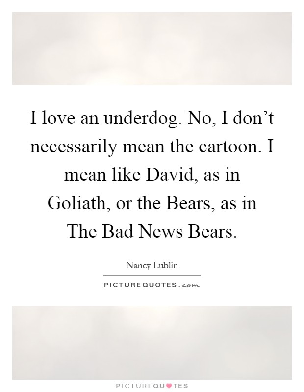 I love an underdog. No, I don't necessarily mean the cartoon. I mean like David, as in Goliath, or the Bears, as in The Bad News Bears Picture Quote #1