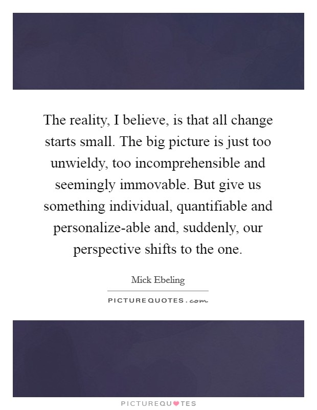 The reality, I believe, is that all change starts small. The big picture is just too unwieldy, too incomprehensible and seemingly immovable. But give us something individual, quantifiable and personalize-able and, suddenly, our perspective shifts to the one Picture Quote #1
