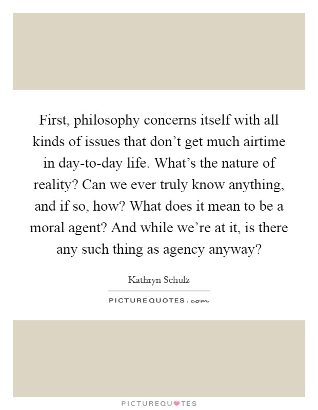First, philosophy concerns itself with all kinds of issues that don't get much airtime in day-to-day life. What's the nature of reality? Can we ever truly know anything, and if so, how? What does it mean to be a moral agent? And while we're at it, is there any such thing as agency anyway? Picture Quote #1