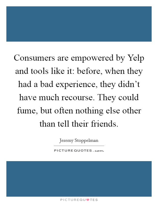 Consumers are empowered by Yelp and tools like it: before, when they had a bad experience, they didn't have much recourse. They could fume, but often nothing else other than tell their friends Picture Quote #1