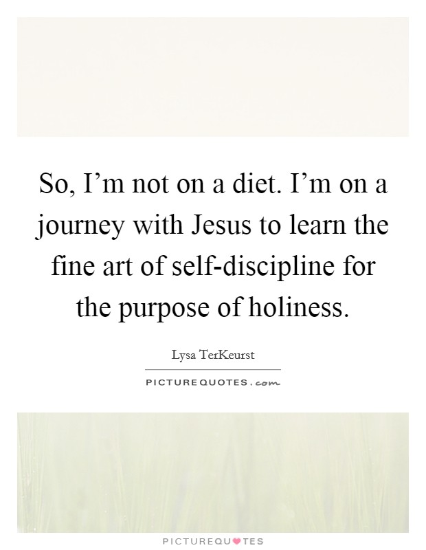 So, I'm not on a diet. I'm on a journey with Jesus to learn the fine art of self-discipline for the purpose of holiness Picture Quote #1