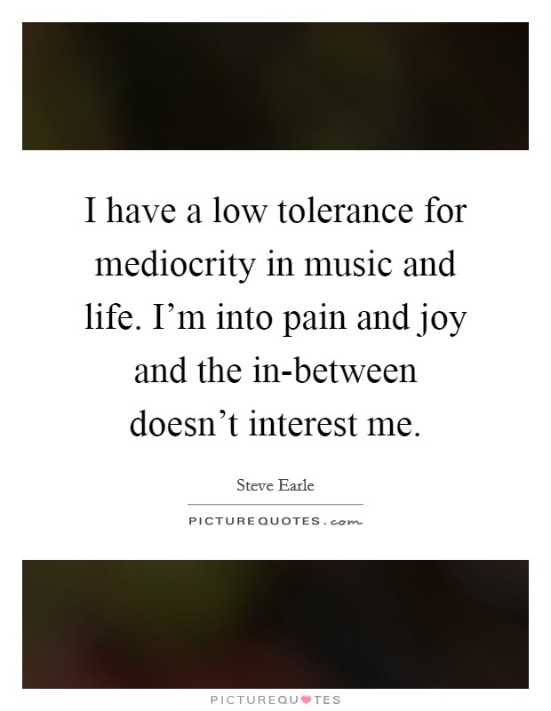 I have a low tolerance for mediocrity in music and life. I'm into pain and joy and the in-between doesn't interest me Picture Quote #1