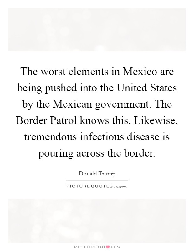 The worst elements in Mexico are being pushed into the United States by the Mexican government. The Border Patrol knows this. Likewise, tremendous infectious disease is pouring across the border Picture Quote #1