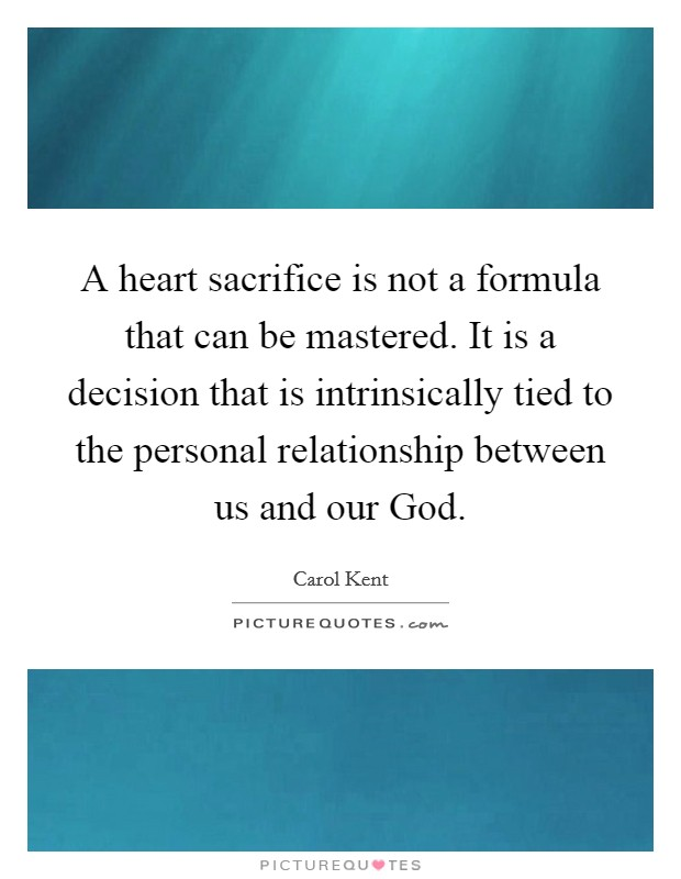 A heart sacrifice is not a formula that can be mastered. It is a decision that is intrinsically tied to the personal relationship between us and our God Picture Quote #1