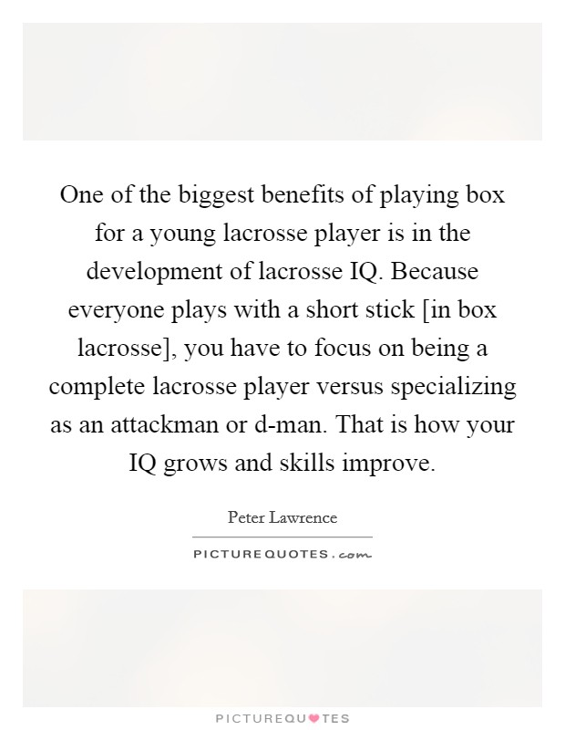 One of the biggest benefits of playing box for a young lacrosse player is in the development of lacrosse IQ. Because everyone plays with a short stick [in box lacrosse], you have to focus on being a complete lacrosse player versus specializing as an attackman or d-man. That is how your IQ grows and skills improve Picture Quote #1