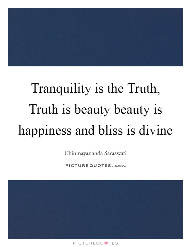 Tranquility is the Truth, Truth is beauty beauty is happiness and bliss is divine Picture Quote #1