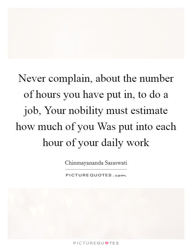 Never complain, about the number of hours you have put in, to do a job, Your nobility must estimate how much of you Was put into each hour of your daily work Picture Quote #1