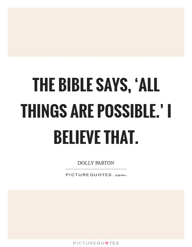 The bible says, 'All things are possible.' I believe that Picture Quote #1