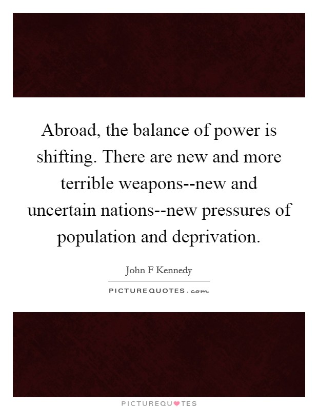 Abroad, the balance of power is shifting. There are new and more terrible weapons--new and uncertain nations--new pressures of population and deprivation Picture Quote #1