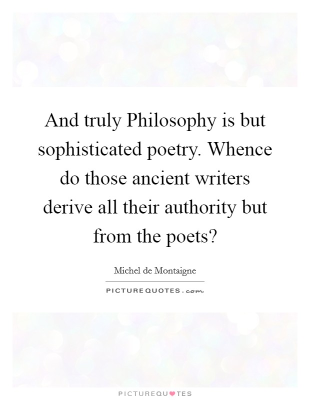 And truly Philosophy is but sophisticated poetry. Whence do those ancient writers derive all their authority but from the poets? Picture Quote #1