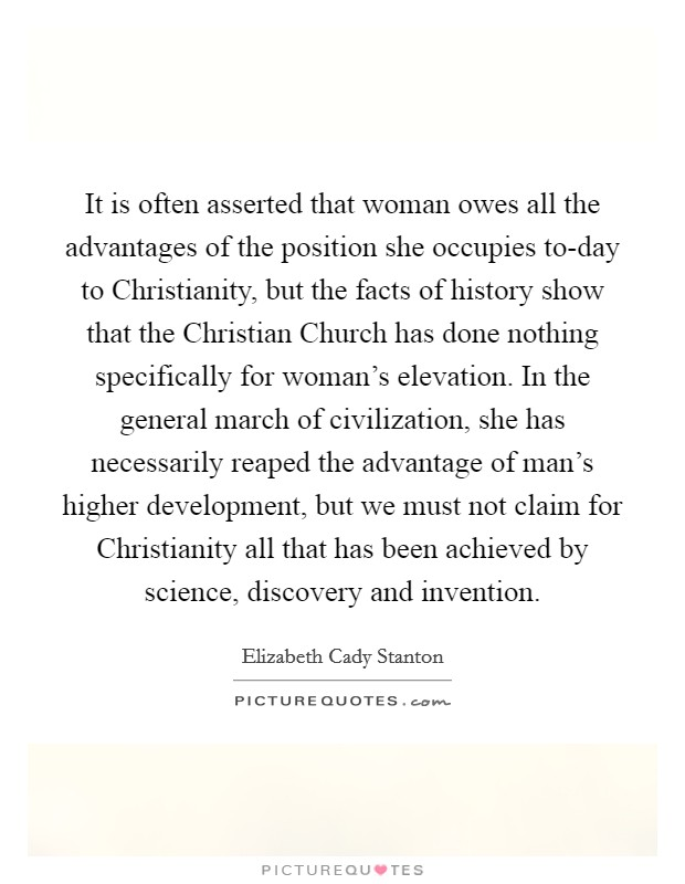 It is often asserted that woman owes all the advantages of the position she occupies to-day to Christianity, but the facts of history show that the Christian Church has done nothing specifically for woman's elevation. In the general march of civilization, she has necessarily reaped the advantage of man's higher development, but we must not claim for Christianity all that has been achieved by science, discovery and invention Picture Quote #1