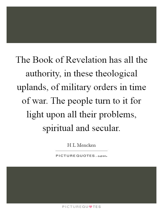 The Book of Revelation has all the authority, in these theological uplands, of military orders in time of war. The people turn to it for light upon all their problems, spiritual and secular Picture Quote #1