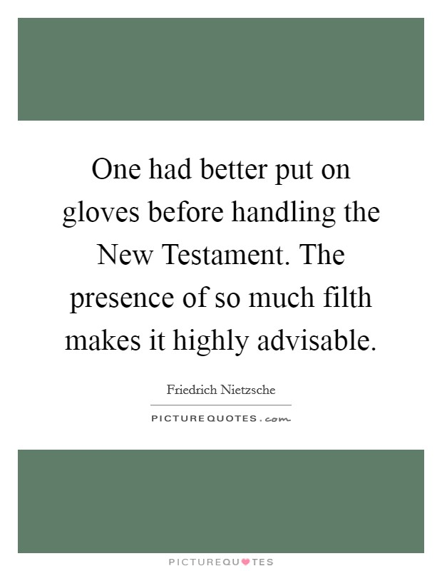 One had better put on gloves before handling the New Testament. The presence of so much filth makes it highly advisable Picture Quote #1