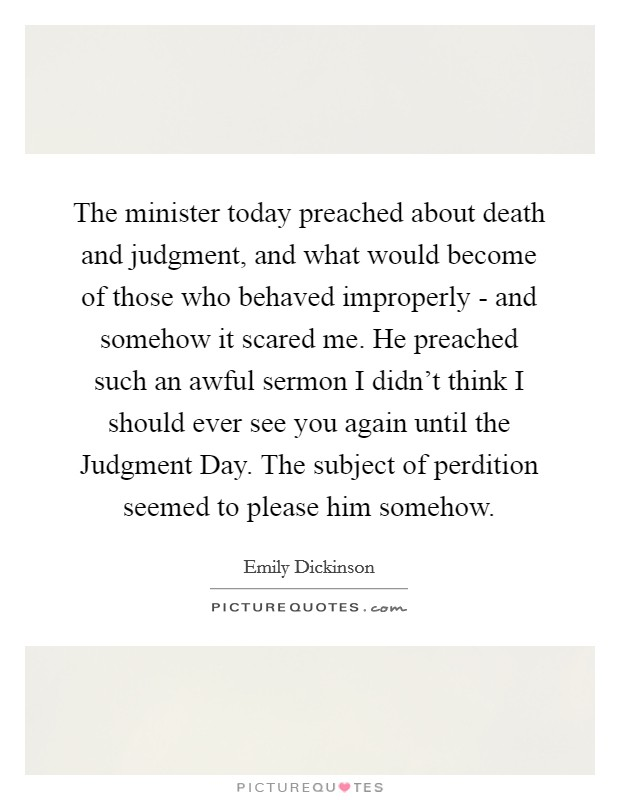 The minister today preached about death and judgment, and what would become of those who behaved improperly - and somehow it scared me. He preached such an awful sermon I didn't think I should ever see you again until the Judgment Day. The subject of perdition seemed to please him somehow Picture Quote #1
