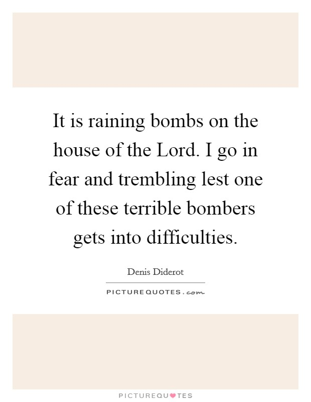 It is raining bombs on the house of the Lord. I go in fear and trembling lest one of these terrible bombers gets into difficulties Picture Quote #1