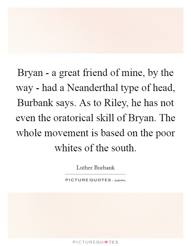Bryan - a great friend of mine, by the way - had a Neanderthal type of head, Burbank says. As to Riley, he has not even the oratorical skill of Bryan. The whole movement is based on the poor whites of the south Picture Quote #1