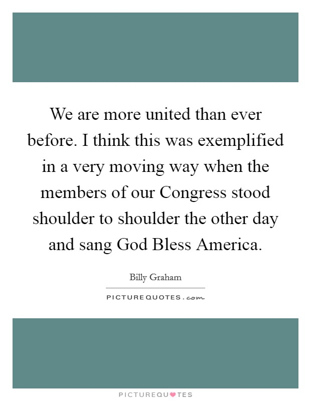 We are more united than ever before. I think this was exemplified in a very moving way when the members of our Congress stood shoulder to shoulder the other day and sang God Bless America Picture Quote #1