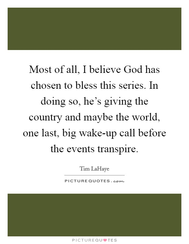 Most of all, I believe God has chosen to bless this series. In doing so, he's giving the country and maybe the world, one last, big wake-up call before the events transpire Picture Quote #1