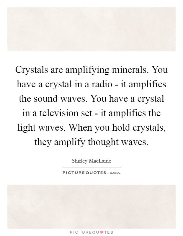 Crystals are amplifying minerals. You have a crystal in a radio - it amplifies the sound waves. You have a crystal in a television set - it amplifies the light waves. When you hold crystals, they amplify thought waves Picture Quote #1