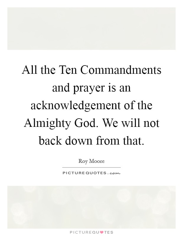 All the Ten Commandments and prayer is an acknowledgement of the Almighty God. We will not back down from that Picture Quote #1