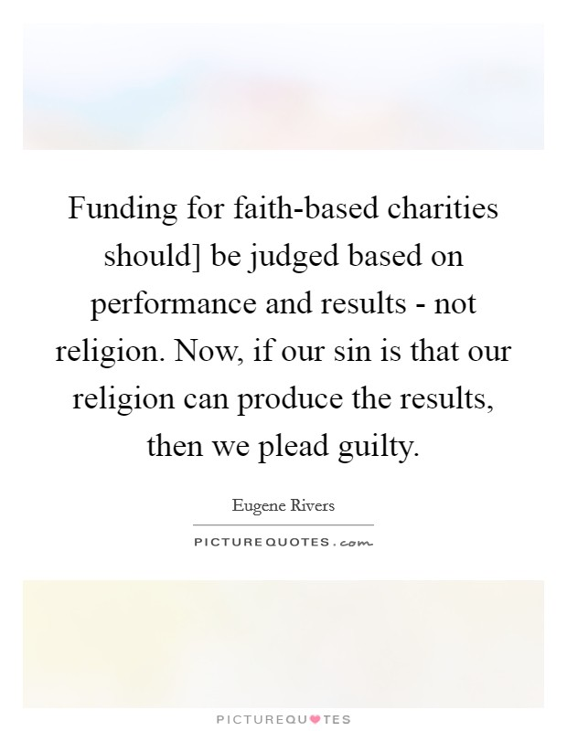 Funding for faith-based charities should] be judged based on performance and results - not religion. Now, if our sin is that our religion can produce the results, then we plead guilty Picture Quote #1