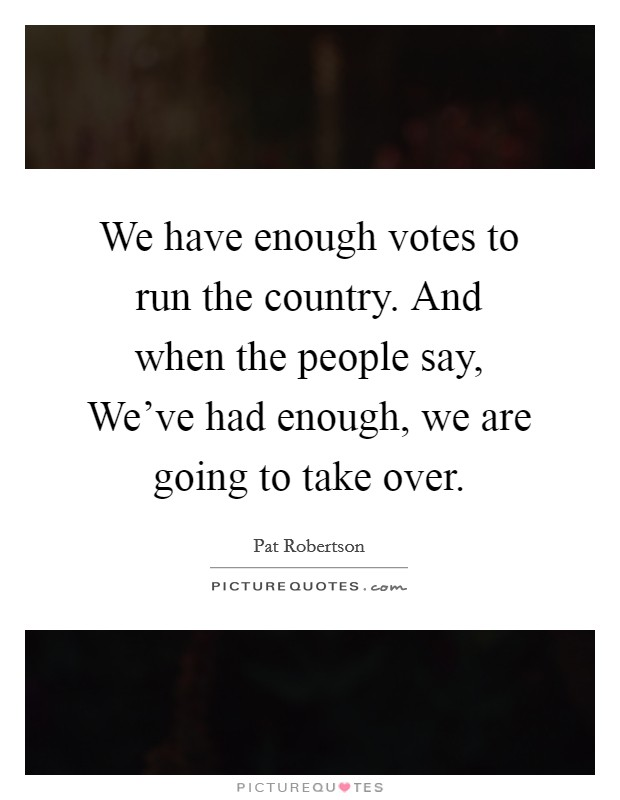We have enough votes to run the country. And when the people say, We've had enough, we are going to take over Picture Quote #1