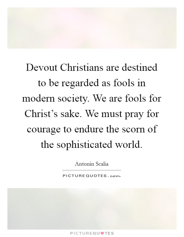 Devout Christians are destined to be regarded as fools in modern society. We are fools for Christ's sake. We must pray for courage to endure the scorn of the sophisticated world Picture Quote #1