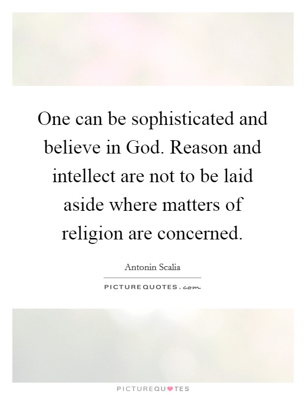 One can be sophisticated and believe in God. Reason and intellect are not to be laid aside where matters of religion are concerned Picture Quote #1