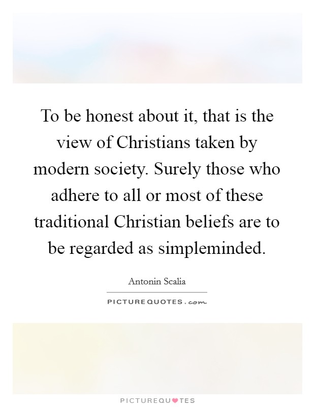 To be honest about it, that is the view of Christians taken by modern society. Surely those who adhere to all or most of these traditional Christian beliefs are to be regarded as simpleminded Picture Quote #1